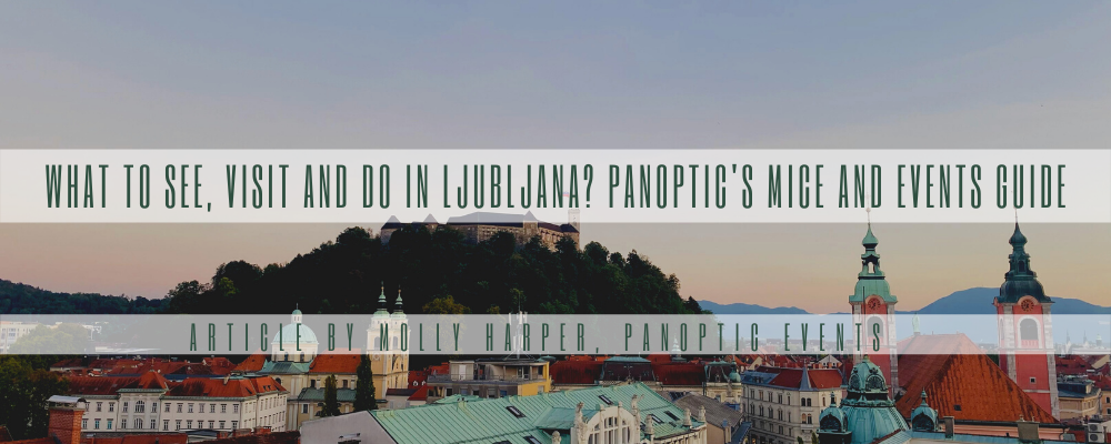 What to see, visit and do in Ljubljana? Panoptic's MICE and Events Guide